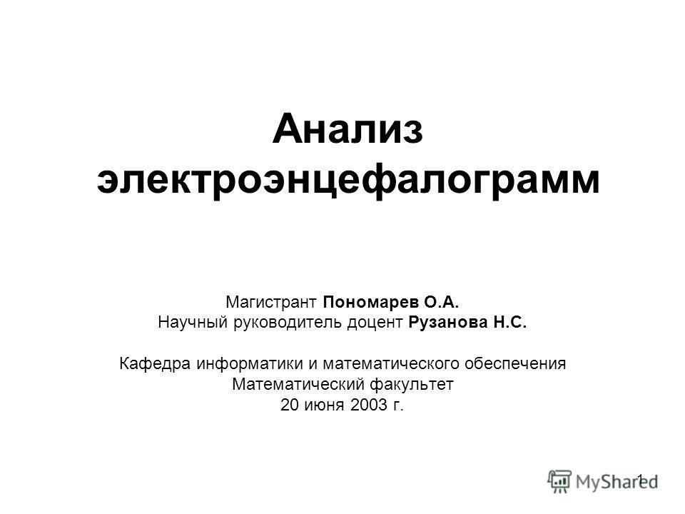 1 Анализ электроэнцефалограмм Магистрант Пономарев О.А. Научный руководитель доцент Рузанова Н.С. Кафедра информатики и математического обеспечения Математический факультет 20 июня 2003 г.