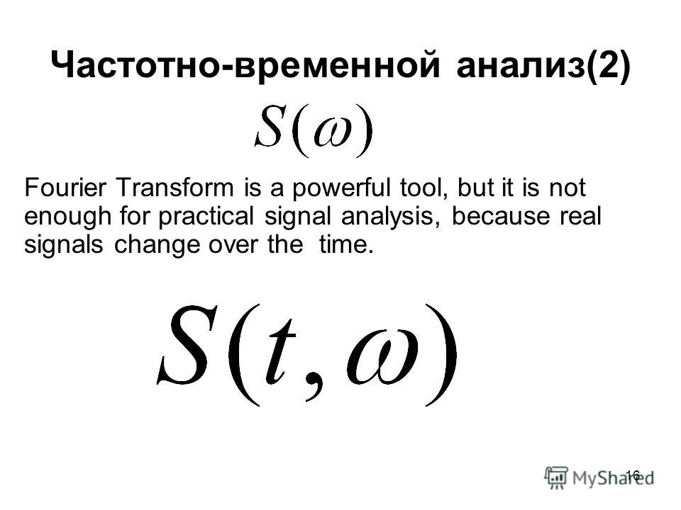 16 Частотно-временной анализ(2) Fourier Transform is a powerful tool, but it is not enough for practical signal analysis, because real signals change over the time.