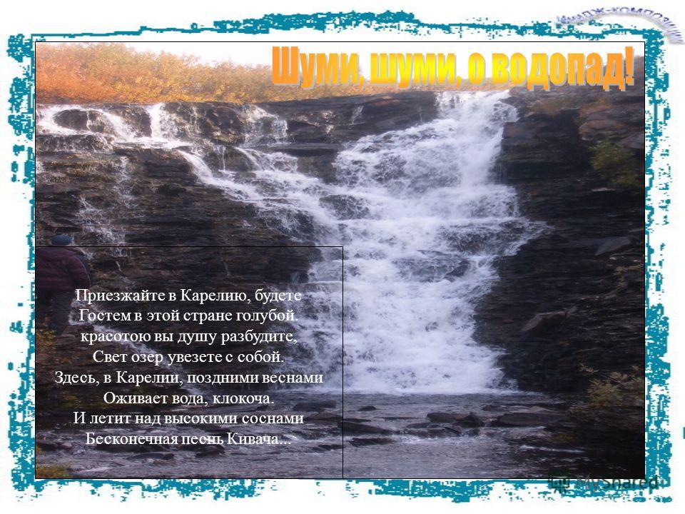 Демонстрируется последний слайд с изображением водопада, и текстом «Шуми, шуми, о водопад!» На этом фоне крупным текстом представлены стихи А. Авдышева. Приезжайте в Карелию, будете Гостем в этой стране голубой. красотою вы душу разбудите, Свет озер