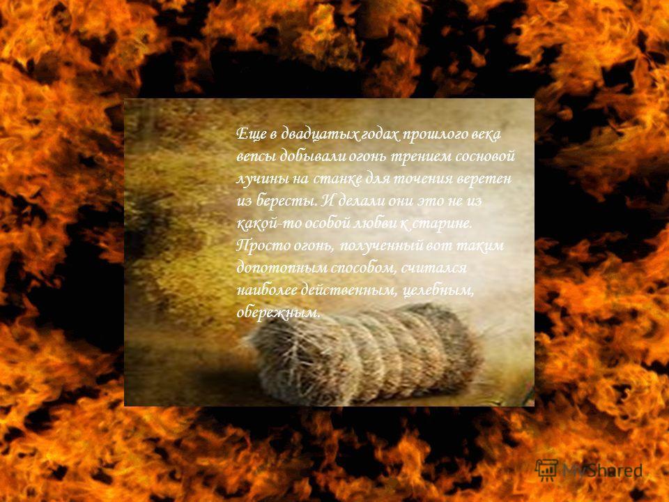 Еще в двадцатых годах прошлого века вепсы добывали огонь трением сосновой лучины на станке для точения веретен из бересты. И делали они это не из какой-то особой любви к старине. Просто огонь, полученный вот таким допотопным способом, считался наибол