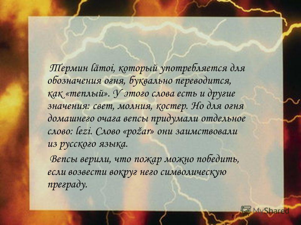 Термин lämoi, который употребляется для обозначения огня, буквально переводится, как «теплый». У этого слова есть и другие значения: свет, молния, костер. Но для огня домашнего очага вепсы придумали отдельное слово: lezi. Слово «požar» они заимствова