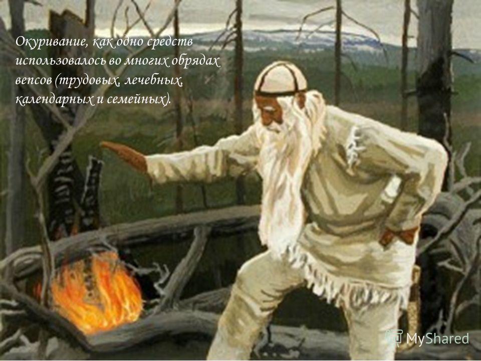Окуривание, как одно средств использовалось во многих обрядах вепсов (трудовых, лечебных, календарных и семейных).