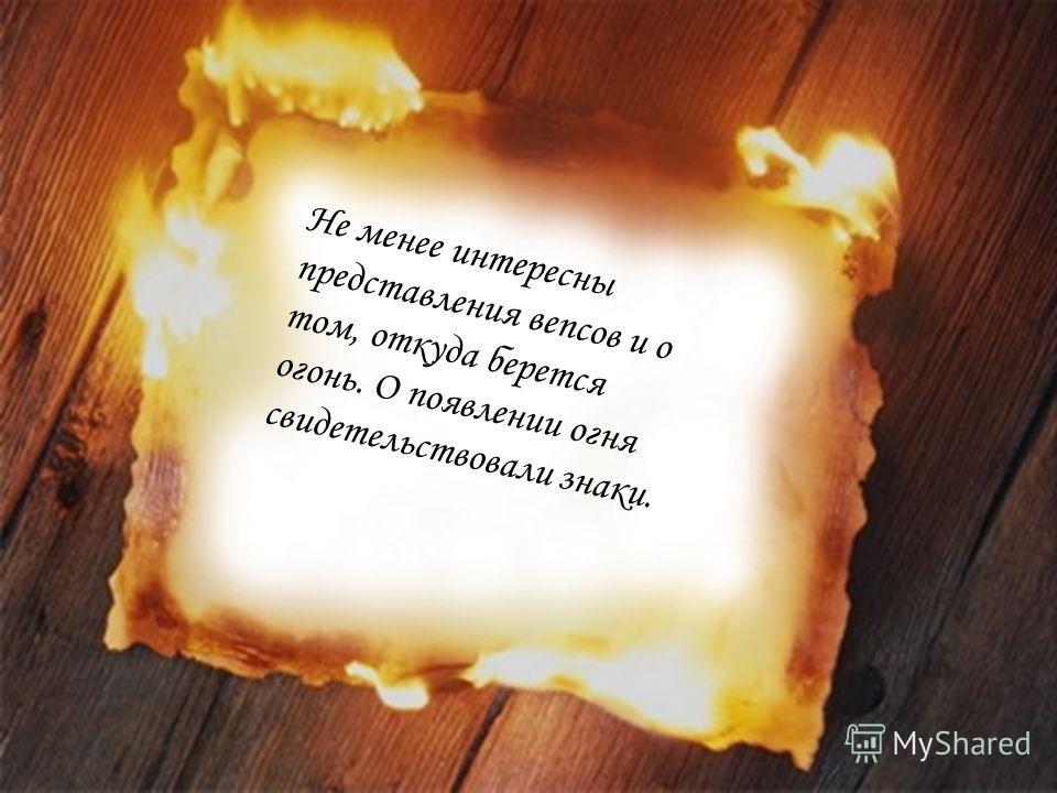 Не менее интересны представления вепсов и о том, откуда берется огонь. О появлении огня свидетельствовали знаки.