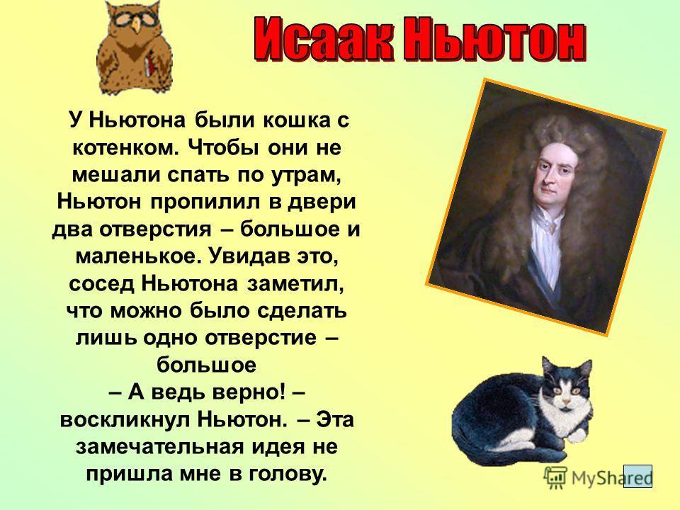 У Ньютона были кошка с котенком. Чтобы они не мешали спать по утрам, Ньютон пропилил в двери два отверстия – большое и маленькое. Увидав это, сосед Ньютона заметил, что можно было сделать лишь одно отверстие – большое – А ведь верно! – воскликнул Нью
