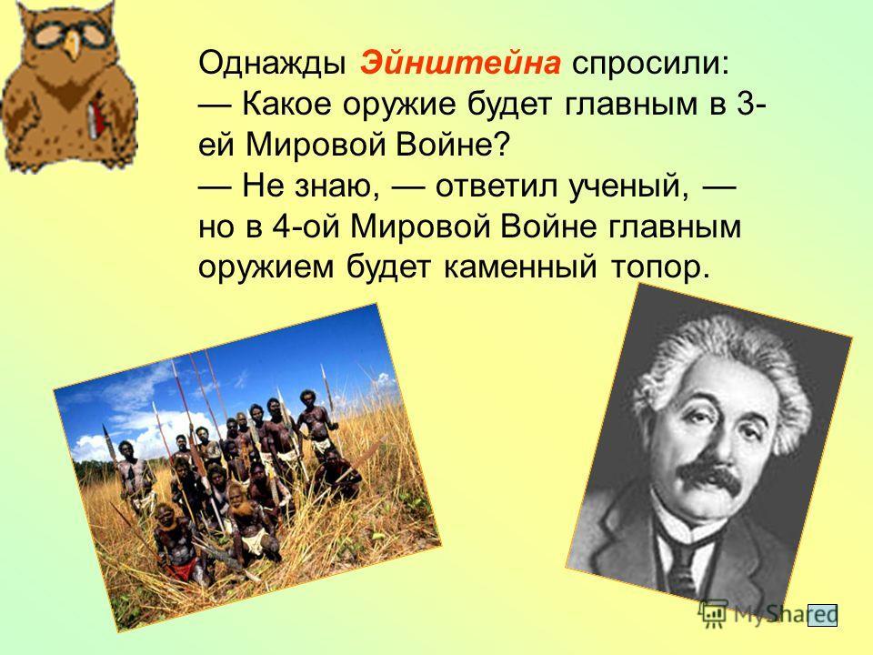 Однажды Эйнштейна спросили: Какое оружие будет главным в 3- ей Мировой Войне? Не знаю, ответил ученый, но в 4-ой Мировой Войне главным оружием будет каменный топор.