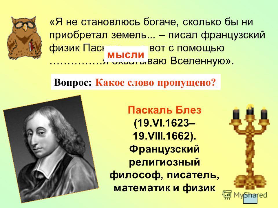 «Я не становлюсь богаче, сколько бы ни приобретал земель... – писал французский физик Паскаль, – а вот с помощью ……………я охватываю Вселенную». мысли Паскаль Блез (19.VI.1623– 19.VIII.1662). Французский религиозный философ, писатель, математик и физик