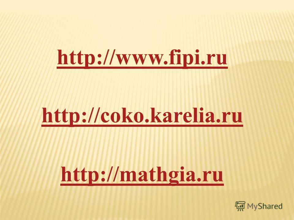 http://www.fipi.ru http://coko.karelia.ru http://mathgia.ru