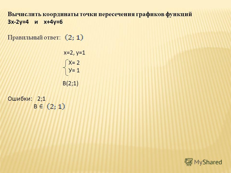 Вычислить координаты точки пересечения графиков функций 3х-2у=4 и х+4у=6 Правильный ответ: х=2, у=1 В(2;1) Ошибки: 2;1 В Х= 2 У= 1
