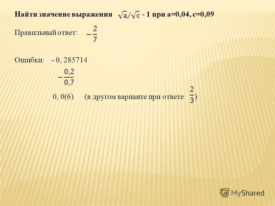 Найти значение выражения - 1 при а=0,04, с=0,09 Правильный ответ: Ошибки: - 0, 285714 0, 0(6) (в другом варианте при ответе )