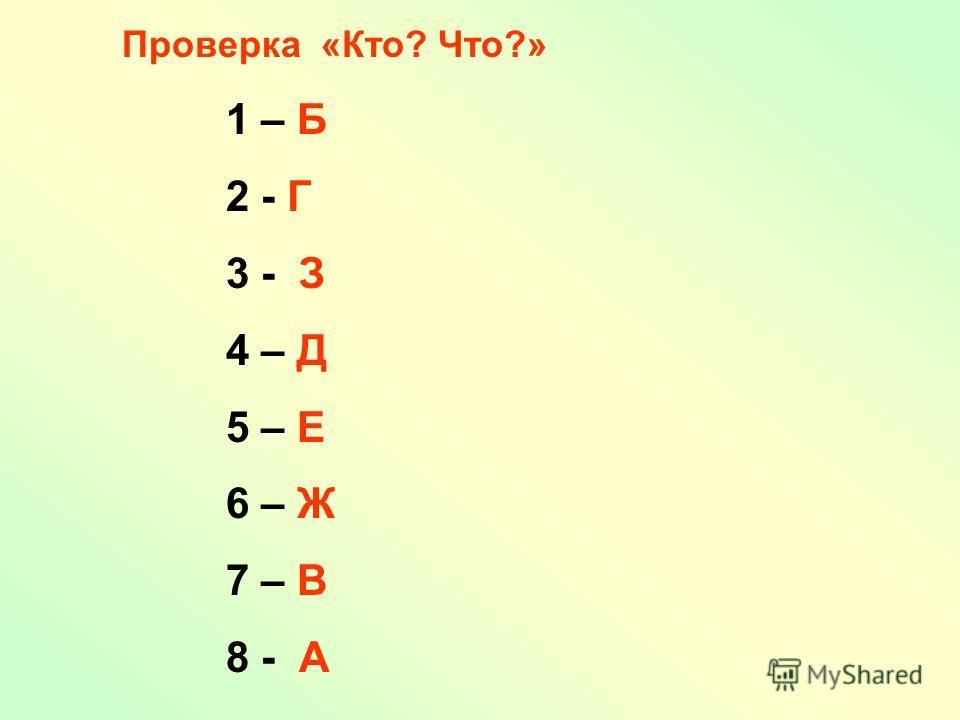 1 – Б 2 - Г 3 - З 4 – Д 5 – Е 6 – Ж 7 – В 8 - А Проверка «Кто? Что?»