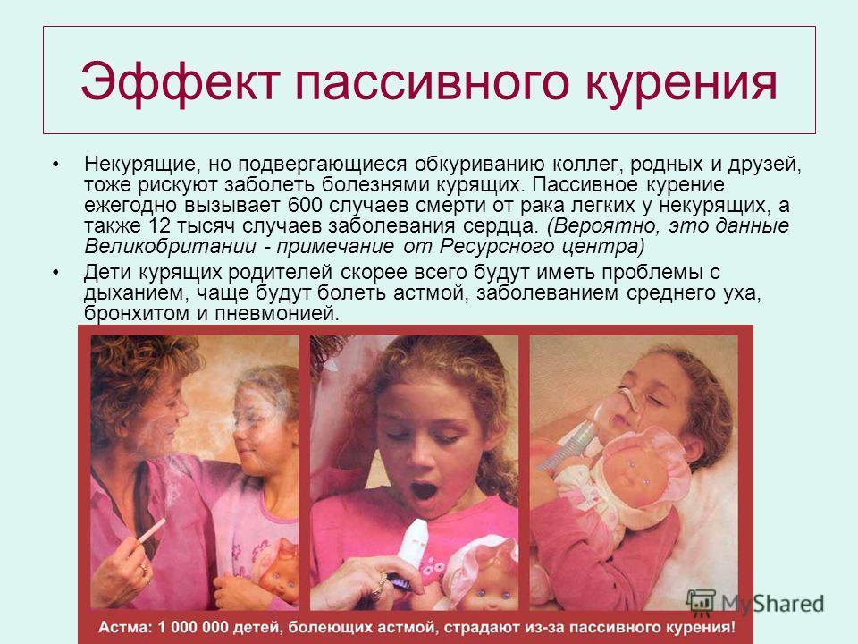 Эффект пассивного курения Некурящие, но подвергающиеся обкуриванию коллег, родных и друзей, тоже рискуют заболеть болезнями курящих. Пассивное курение ежегодно вызывает 600 случаев смерти от рака легких у некурящих, а также 12 тысяч случаев заболеван