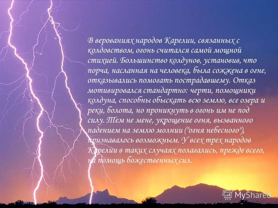 В верованиях народов Карелии, связанных с колдовством, огонь считался самой мощной стихией. Большинство колдунов, установив, что порча, насланная на человека, была сожжена в огне, отказывались помогать пострадавшему. Отказ мотивировался стандартно: ч