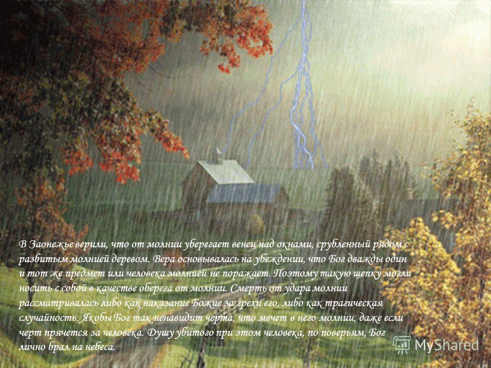 В Заонежье верили, что от молнии уберегает венец над окнами, срубленный рядом с разбитым молнией деревом. Вера основывалась на убеждении, что Бог дважды один и тот же предмет или человека молнией не поражает. Поэтому такую щепку могли носить с собой