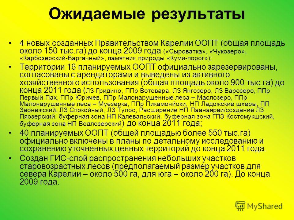 Ожидаемые результаты 4 новых созданных Правительством Карелии ООПТ (общая площадь около 150 тыс.га) до конца 2009 года («Сыроватка», «Чукозеро», «Карбозерский-Варгачный», памятник природы «Куми-порог»); Территории 16 планируемых ООПТ официально зарез
