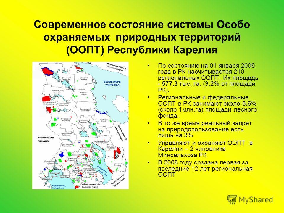 Современное состояние системы Особо охраняемых природных территорий (ООПТ) Республики Карелия По состоянию на 01 января 2009 года в РК насчитывается 210 региональных ООПТ. Их площадь - 577,3 тыс. га. (3,2% от площади РК). Региональные и федеральные О