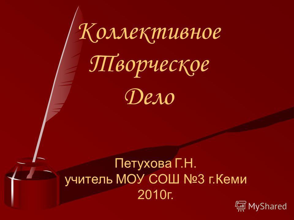 Коллективное Творческое Дело Петухова Г.Н. учитель МОУ СОШ 3 г.Кеми 2010г.