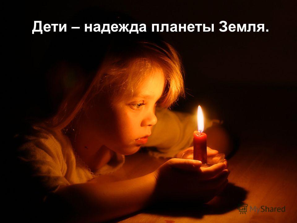 Дети – надежда планеты Земля.