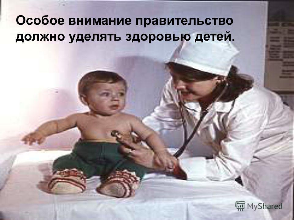 Особое внимание правительство должно уделять здоровью детей.