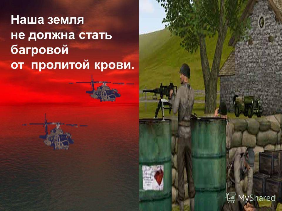 Наша земля не должна стать багровой от пролитой крови.
