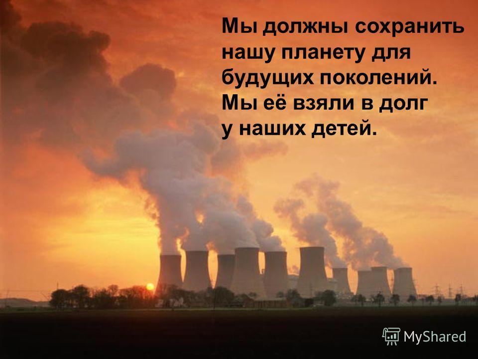 Мы должны сохранить нашу планету для будущих поколений. Мы её взяли в долг у наших детей.