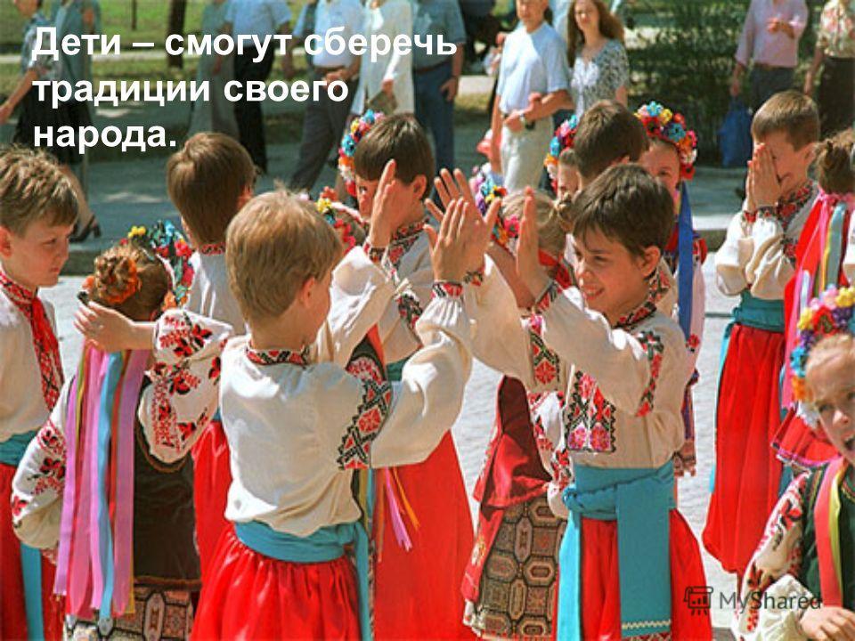 Дети – смогут сберечь традиции своего народа.