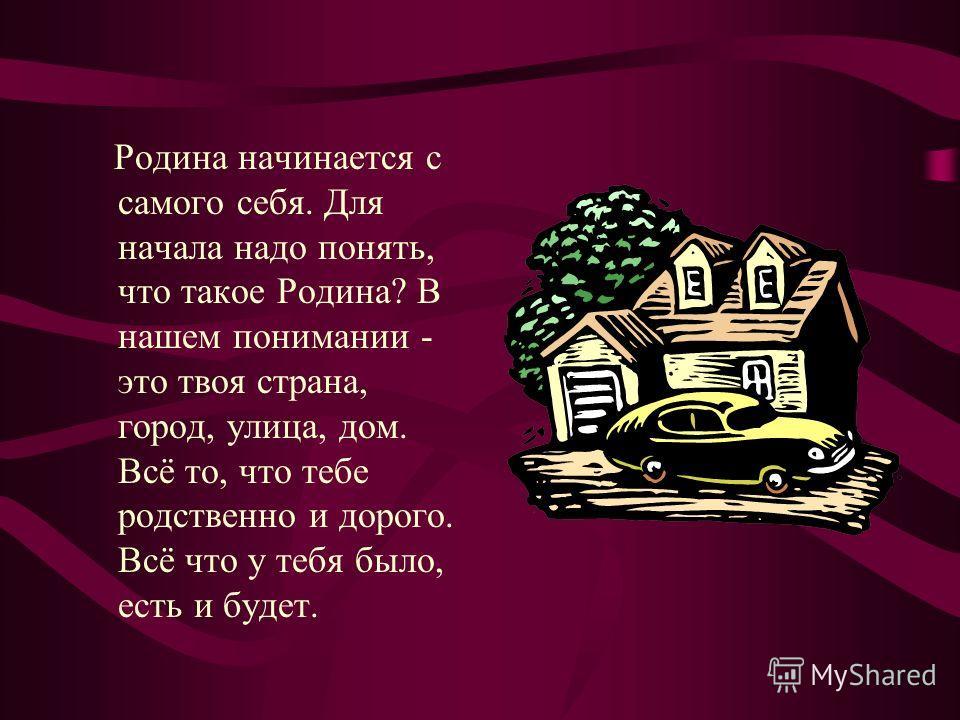 Родина начинается с самого себя. Для начала надо понять, что такое Родина? В нашем понимании - это твоя страна, город, улица, дом. Всё то, что тебе родственно и дорого. Всё что у тебя было, есть и будет.