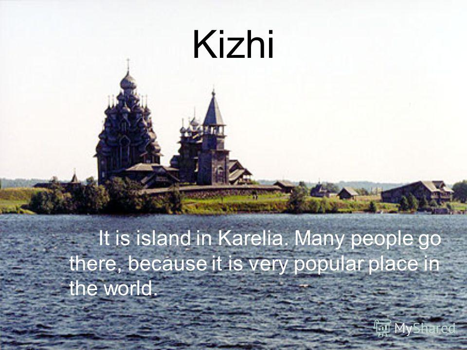 Kizhi It is island in Karelia. Many people go there, because it is very popular place in the world.