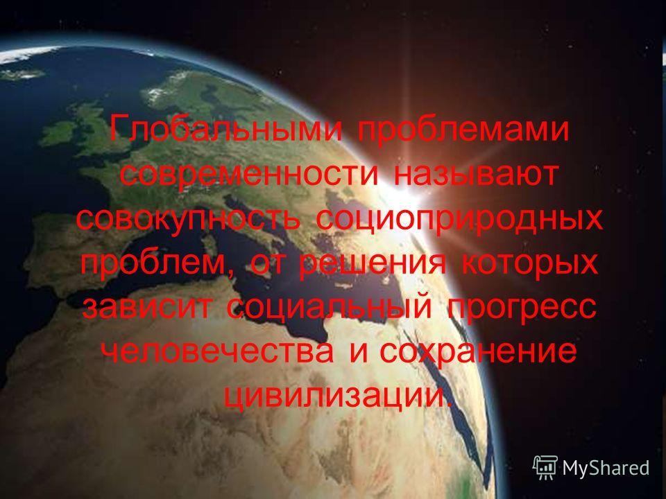 Глобальными проблемами современности называют совокупность социоприродных проблем, от решения которых зависит социальный прогресс человечества и сохранение цивилизации.