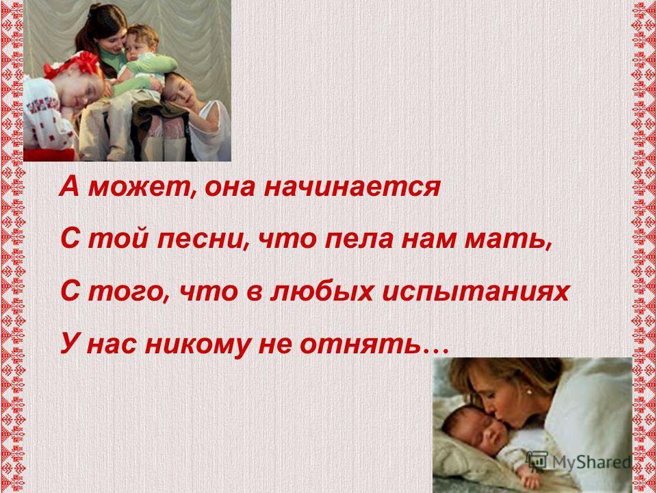 А может, она начинается С той песни, что пела нам мать, С того, что в любых испытаниях У нас никому не отнять …