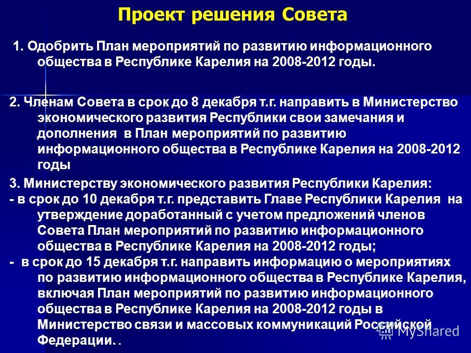 Проект решения Совета 2. Членам Совета в срок до 8 декабря т.г. направить в Министерство экономического развития Республики свои замечания и дополнения в План мероприятий по развитию информационного общества в Республике Карелия на 2008-2012 годы 1.