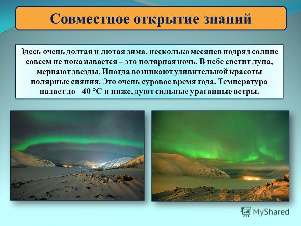 Совместное открытие знаний Здесь очень долгая и лютая зима, несколько месяцев подряд солнце совсем не показывается – это полярная ночь. В небе светит луна, мерцают звезды. Иногда возникают удивительной красоты полярные сияния. Это очень суровое время