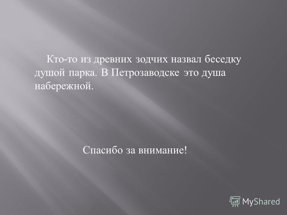 Кто - то из древних зодчих назвал беседку душой парка. В Петрозаводске это душа набережной. Спасибо за внимание !