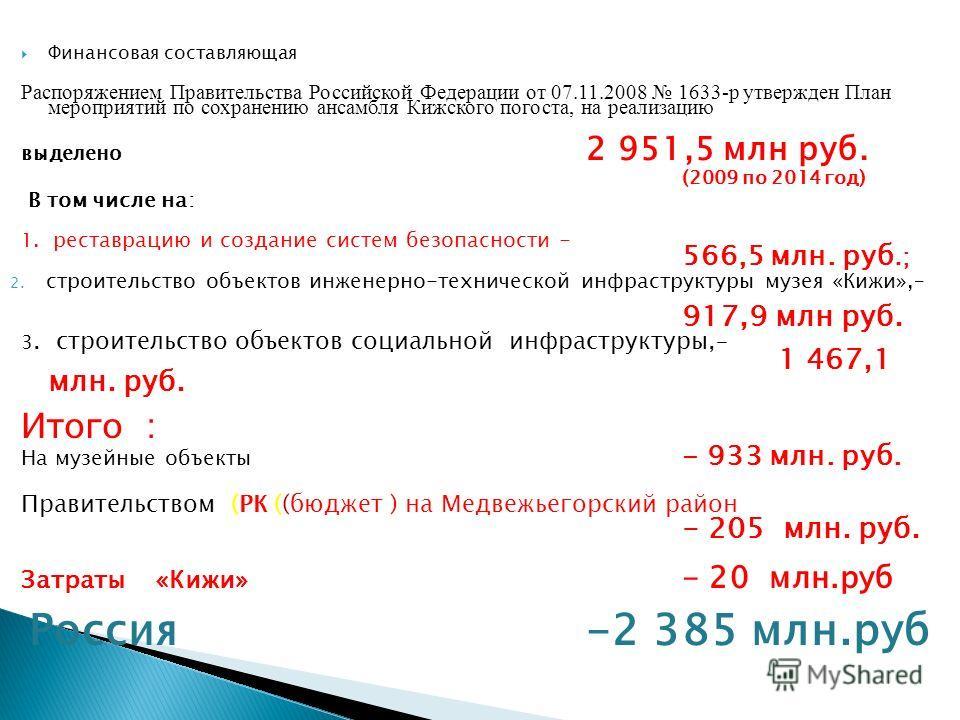 Финансовая составляющая Распоряжением Правительства Российской Федерации от 07.11.2008 1633-р утвержден План мероприятий по сохранению ансамбля Кижского погоста, на реализацию выделено 2 951,5 млн руб. (2009 по 2014 год) В том числе на: 1. реставраци
