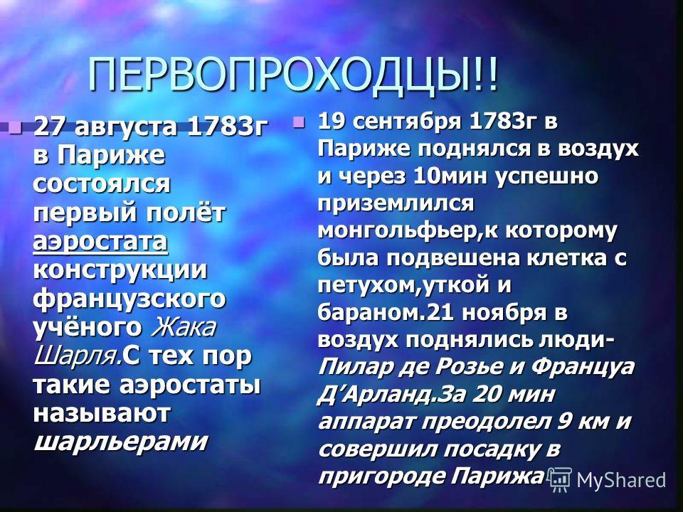 ПЕРВОПРОХОДЦЫ!! 27 августа 1783г в Париже состоялся первый полёт аэростата конструкции французского учёного Жака Шарля.С тех пор такие аэростаты называют шарльерами 19 сентября 1783г в Париже поднялся в воздух и через 10мин успешно приземлился монгол