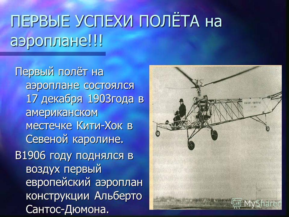 ПЕРВЫЕ УСПЕХИ ПОЛЁТА на аэроплане!!! Первый полёт на аэроплане состоялся 17 декабря 1903года в американском местечке Кити-Хок в Севеной каролине. В1906 году поднялся в воздух первый европейский аэроплан конструкции Альберто Сантос-Дюмона.