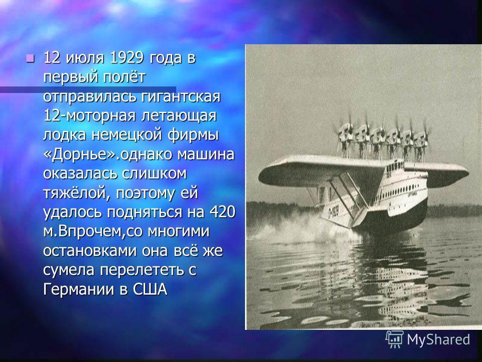 12 июля 1929 года в первый полёт отправилась гигантская 12-моторная летающая лодка немецкой фирмы «Дорнье».однако машина оказалась слишком тяжёлой, поэтому ей удалось подняться на 420 м.Впрочем,со многими остановками она всё же сумела перелететь с Ге