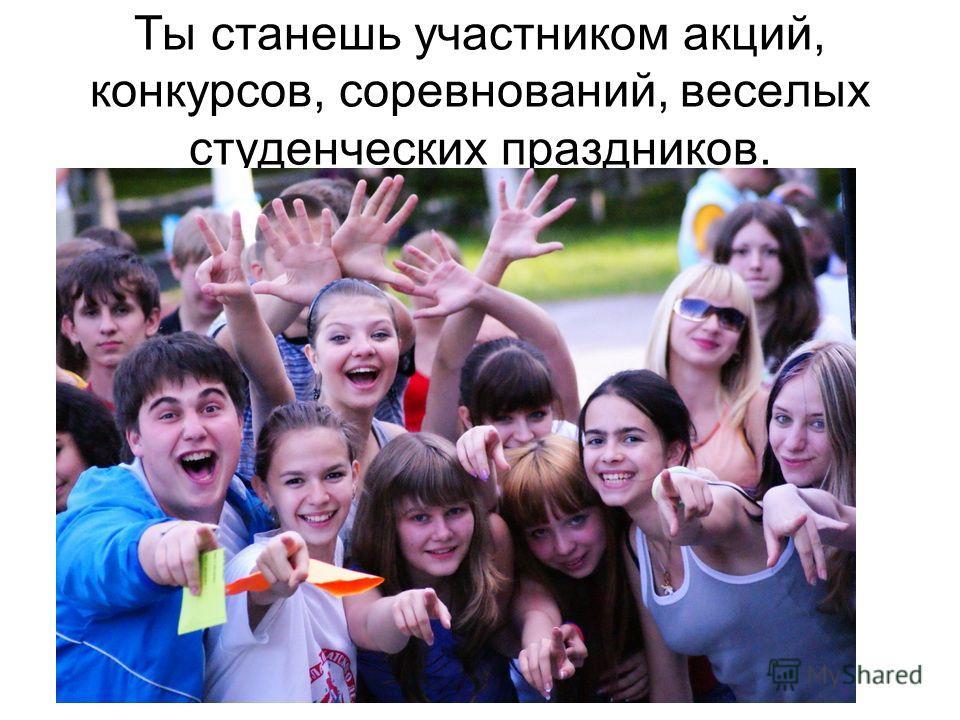 Ты станешь участником акций, конкурсов, соревнований, веселых студенческих праздников.
