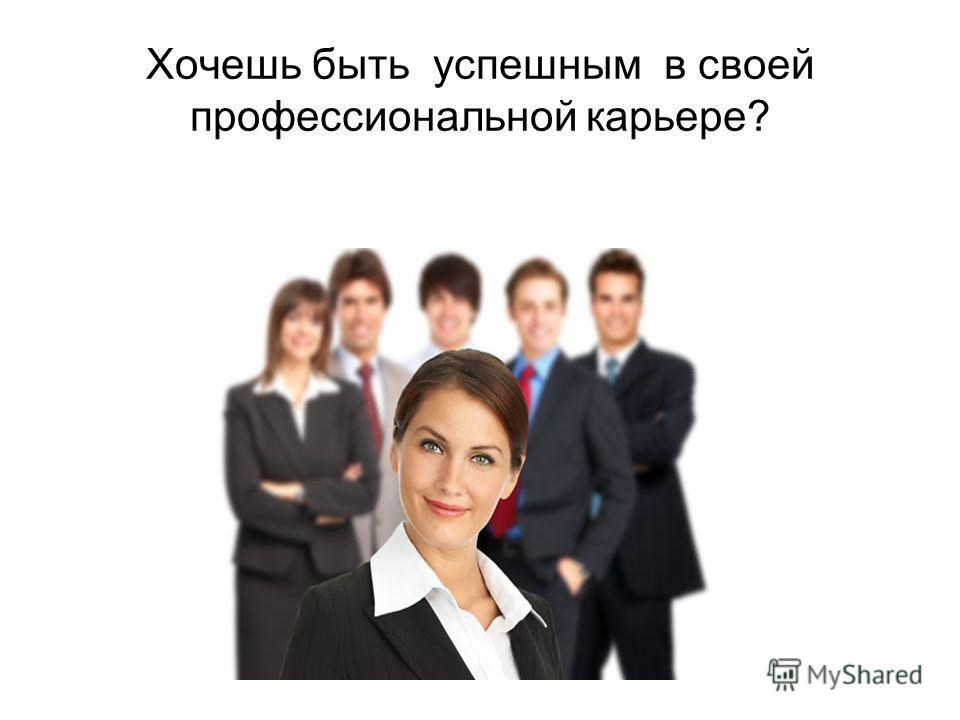 Хочешь быть успешным в своей профессиональной карьере?