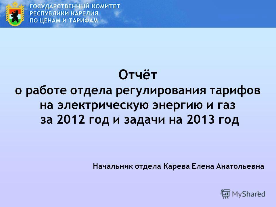 1 Отчёт о работе отдела регулирования тарифов на электрическую энергию и газ за 2012 год и задачи на 2013 год Начальник отдела Карева Елена Анатольевна