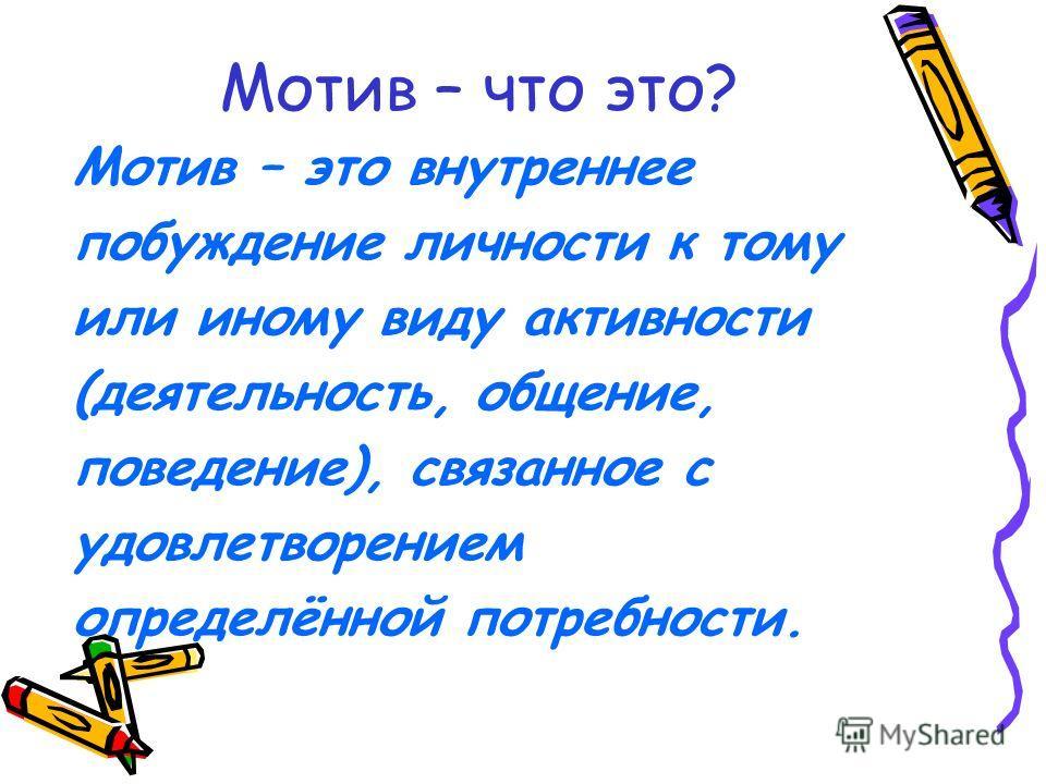 Мотив – что это? Мотив – это внутреннее побуждение личности к тому или иному виду активности (деятельность, общение, поведение), связанное с удовлетворением определённой потребности.