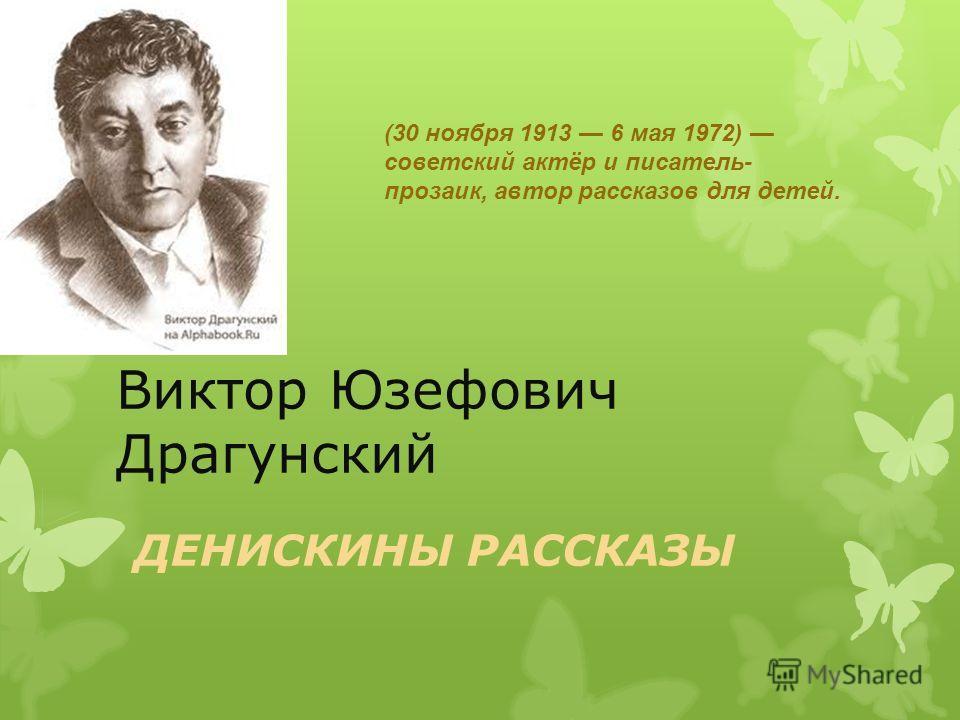 Виктор Юзефович Драгунский ДЕНИСКИНЫ РАССКАЗЫ (30 ноября 1913 6 мая 1972) советский актёр и писатель- прозаик, автор рассказов для детей.