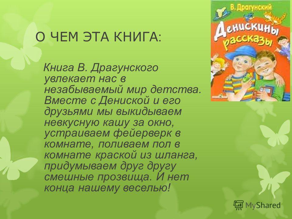 О ЧЕМ ЭТА КНИГА : Книга В. Драгунского увлекает нас в незабываемый мир детства. Вместе с Дениской и его друзьями мы выкидываем невкусную кашу за окно, устраиваем фейерверк в комнате, поливаем пол в комнате краской из шланга, придумываем друг другу см