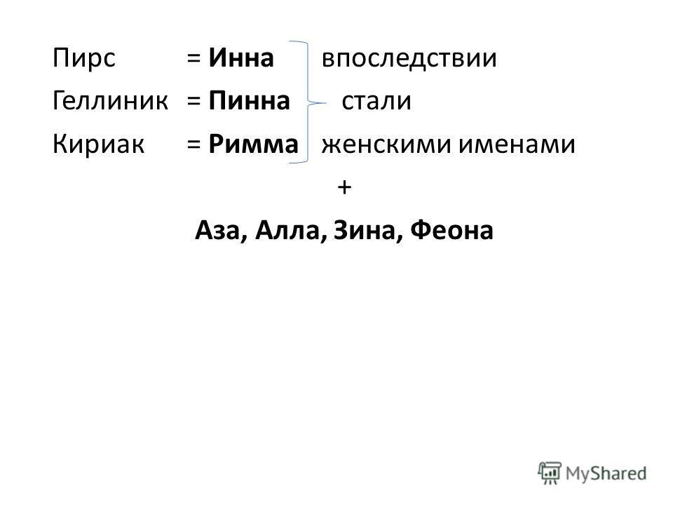 Пирс= Иннавпоследствии Геллиник= Пинна стали Кириак= Риммаженскими именами + Аза, Алла, Зина, Феона