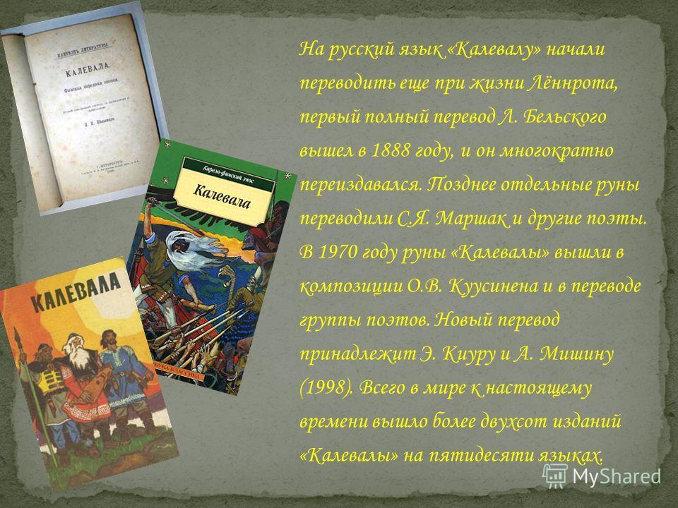 На русский язык «Калевалу» начали переводить еще при жизни Лённрота, первый полный перевод Л. Бельского вышел в 1888 году, и он многократно переиздавался. Позднее отдельные руны переводили С.Я. Маршак и другие поэты. В 1970 году руны «Калевалы» вышли