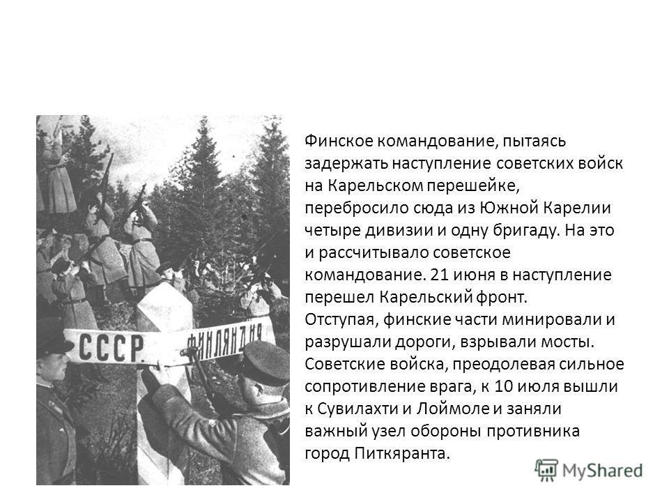. Финское командование, пытаясь задержать наступление советских войск на Карельском перешейке, перебросило сюда из Южной Карелии четыре дивизии и одну бригаду. На это и рассчитывало советское командование. 21 июня в наступление перешел Карельский фро