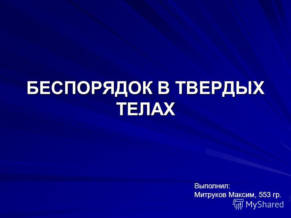 БЕСПОРЯДОК В ТВЕРДЫХ ТЕЛАХ Выполнил: Митруков Максим, 553 гр.