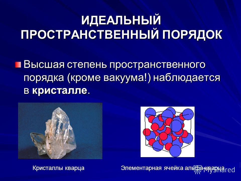 ИДЕАЛЬНЫЙ ПРОСТРАНСТВЕННЫЙ ПОРЯДОК Высшая степень пространственного порядка (кроме вакуума!) наблюдается в кристалле. Кристаллы кварцаЭлементарная ячейка альфа-кварца
