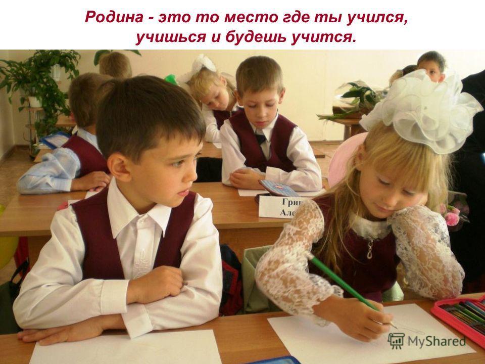 Родина - это то место где ты учился, учишься и будешь учится.