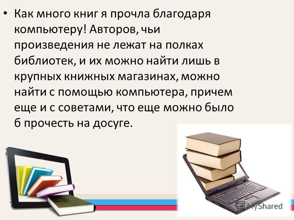 Как много книг я прочла благодаря компьютеру! Авторов, чьи произведения не лежат на полках библиотек, и их можно найти лишь в крупных книжных магазинах, можно найти с помощью компьютера, причем еще и с советами, что еще можно было б прочесть на досуг
