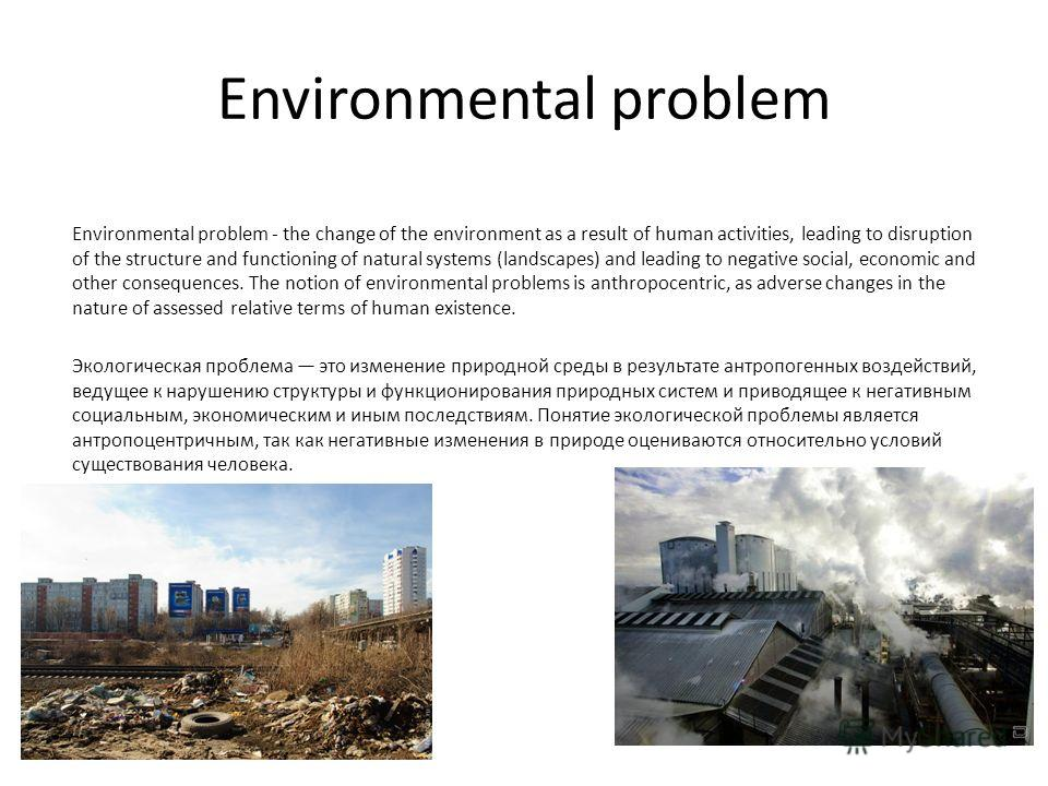 Environmental problem Environmental problem - the change of the environment as a result of human activities, leading to disruption of the structure and functioning of natural systems (landscapes) and leading to negative social, economic and other con